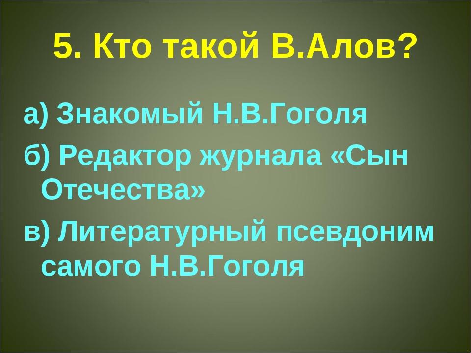 5. Кто такой В.Алов? а) Знакомый Н.В.Гоголя б) Редактор журнала «Сын Отечеств...