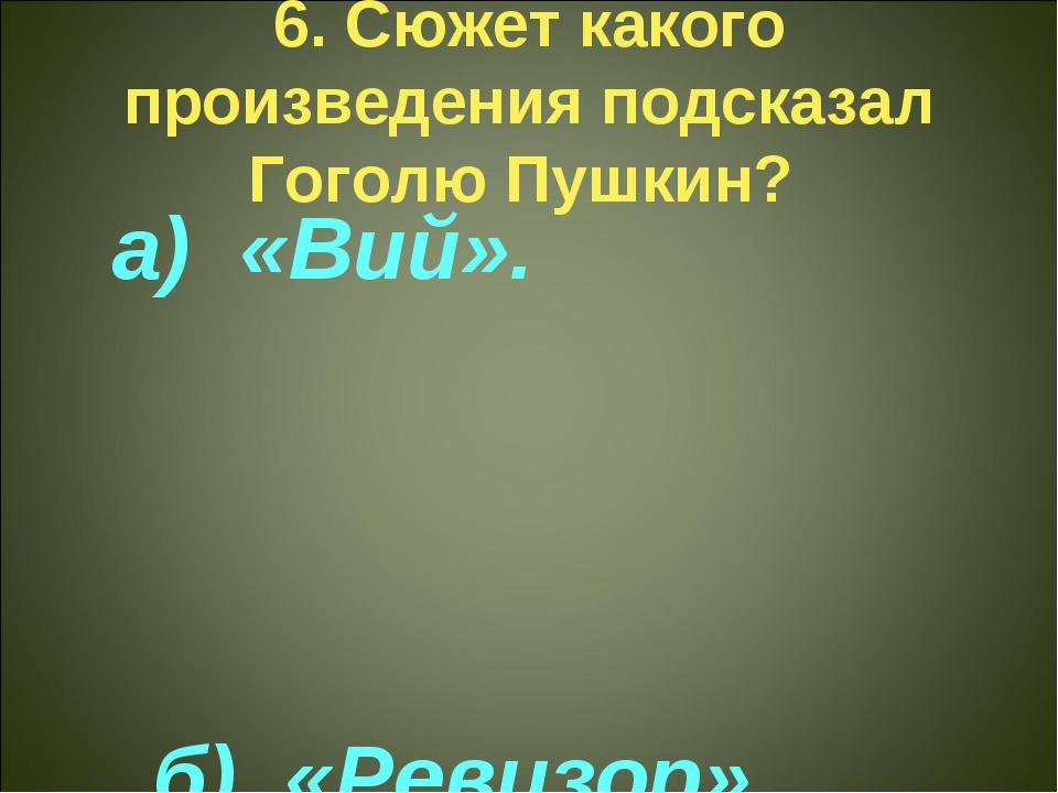 6. Сюжет какого произведения подсказал Гоголю Пушкин? а) «Вий». б) «Ревизор»...