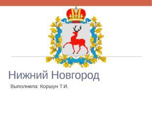 Нижний Новгород Выполнила: Коршун Т.И.