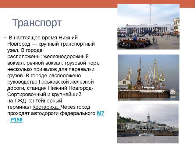 Транспорт В настоящее время Нижний Новгород— крупный транспортный узел. В г...