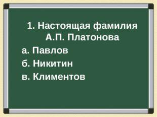 1. Настоящая фамилия А.П. Платонова а. Павлов б. Никитин в. Климентов