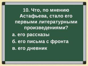 10. Что, по мнению Астафьева, стало его первыми литературными произведениями?