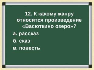 12. К какому жанру относится произведение «Васюткино озеро»? а. рассказ б. ск