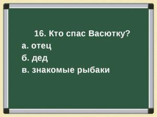 16. Кто спас Васютку? а. отец б. дед в. знакомые рыбаки