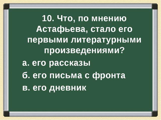 10. Что, по мнению Астафьева, стало его первыми литературными произведениями?...