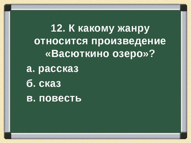 12. К какому жанру относится произведение «Васюткино озеро»? а. рассказ б. ск...