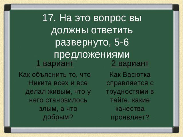 17. На это вопрос вы должны ответить развернуто, 5-6 предложениями 1 вариант...