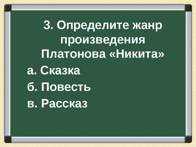 3. Определите жанр произведения Платонова «Никита» а. Сказка б. Повесть в. Ра...