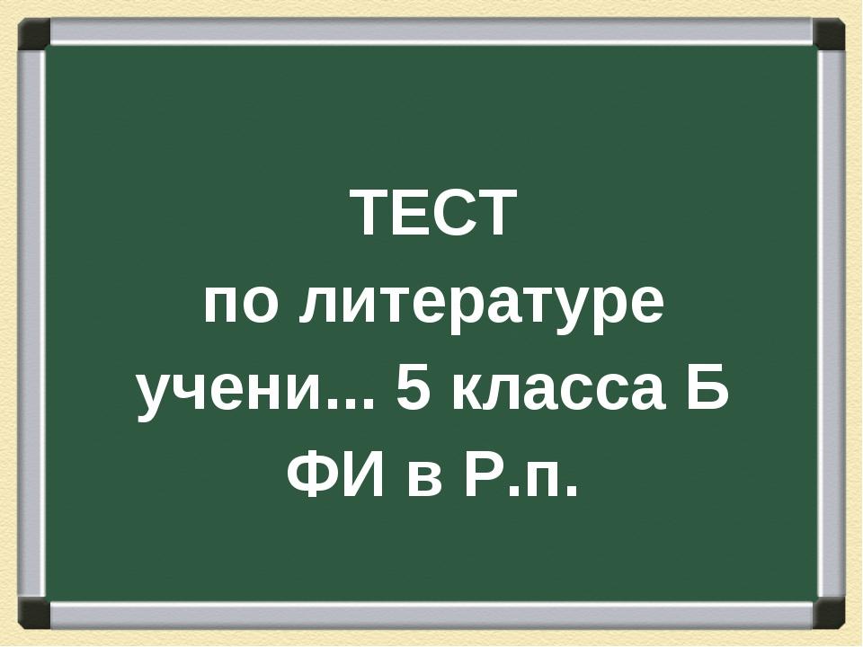 ТЕСТ по литературе учени... 5 класса Б ФИ в Р.п.