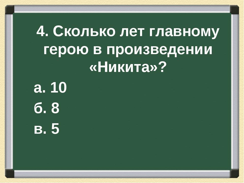 4. Сколько лет главному герою в произведении «Никита»? а. 10 б. 8 в. 5