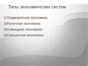 Типы экономических систем 1)Традиционная экономика 2)Рыночная экономика 3)Ком
