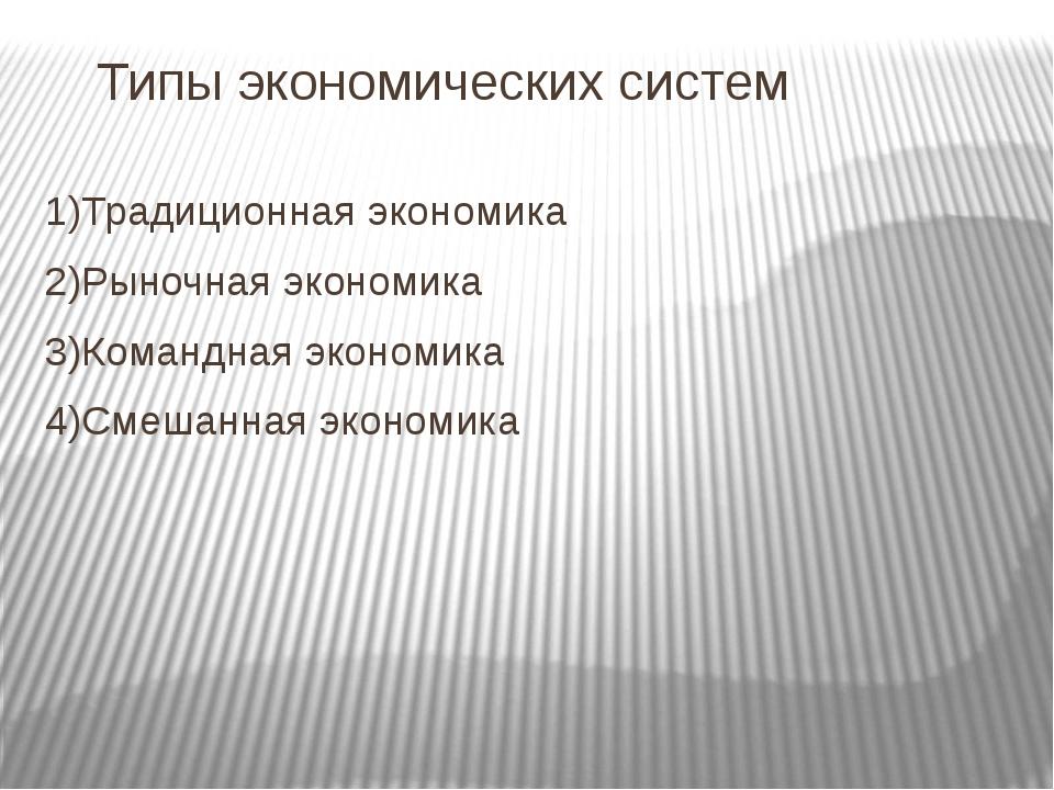 Типы экономических систем 1)Традиционная экономика 2)Рыночная экономика 3)Ком...