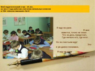 Мой педагогический стаж - 10 лет, из них 2 года работаю учителем начальных кл