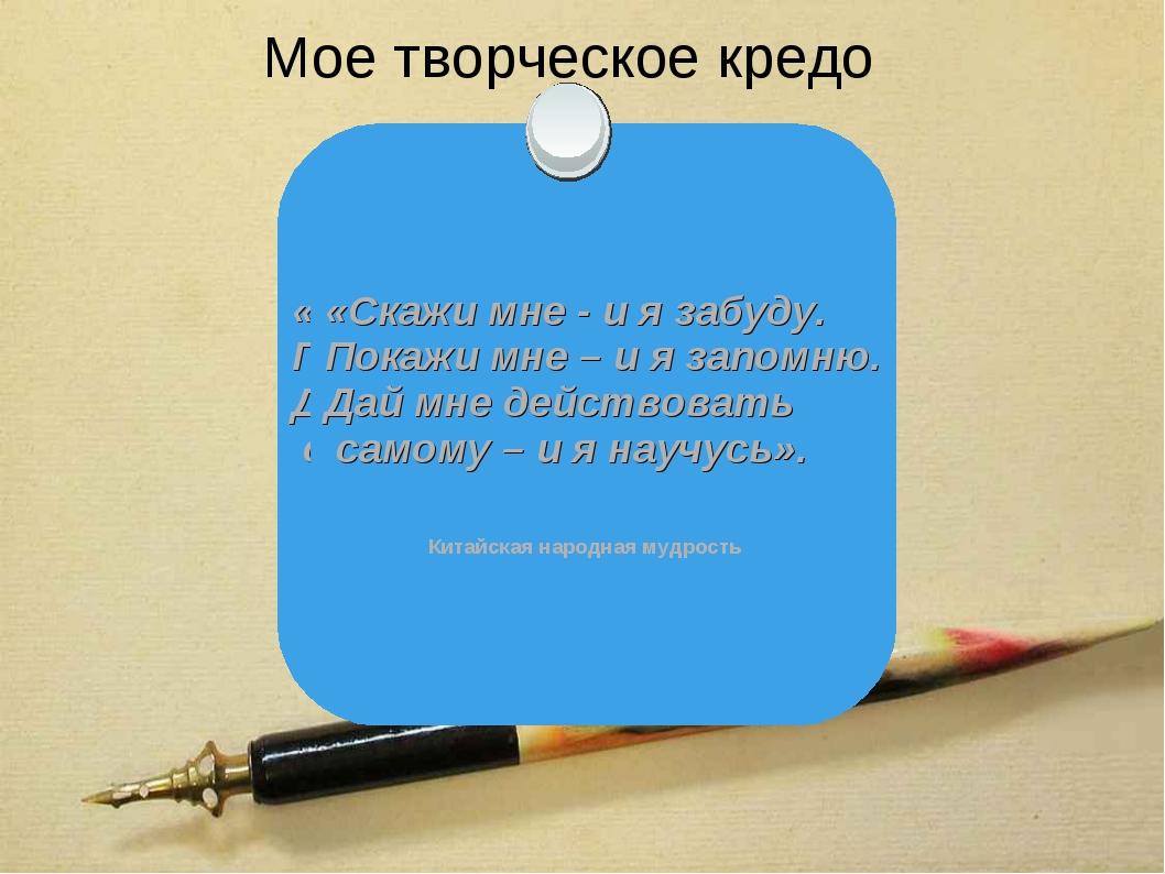 Мое творческое кредо «Скажи мне - и я забуду. Покажи мне – и я запомню. Дай м...