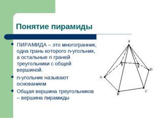 Понятие пирамиды ПИРАМИДА – это многогранник, одна грань которого n-угольник,