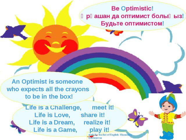 Be Optimistic! Әрқашан да оптимист болыңыз! Будьте оптимистом! Life is a Chal...