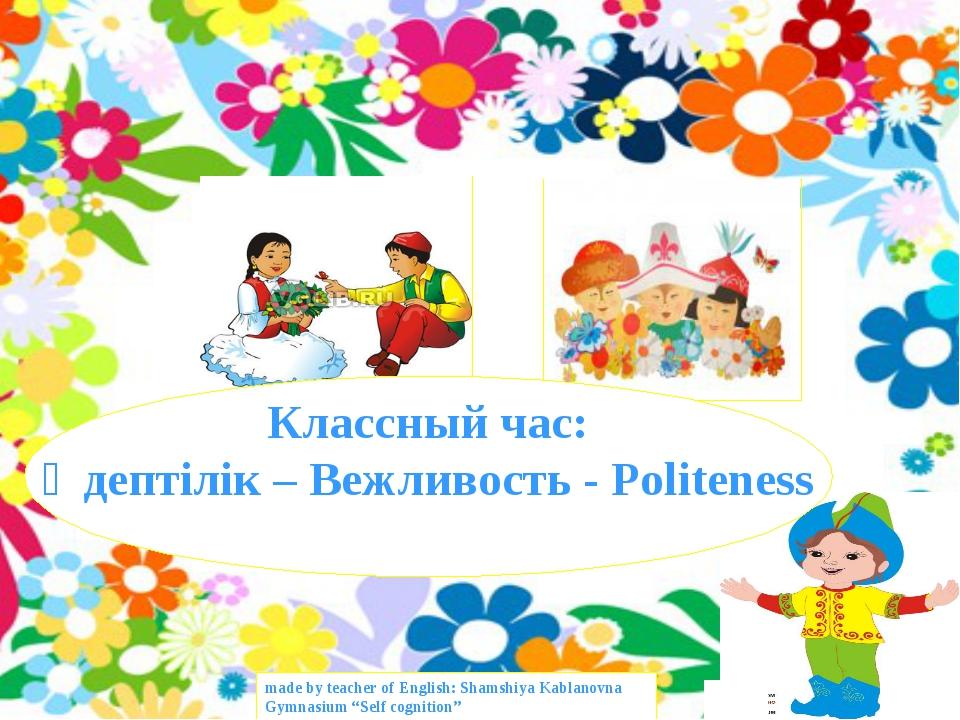 Классный час: Әдептілік – Вежливость - Politeness made by teacher of English:...