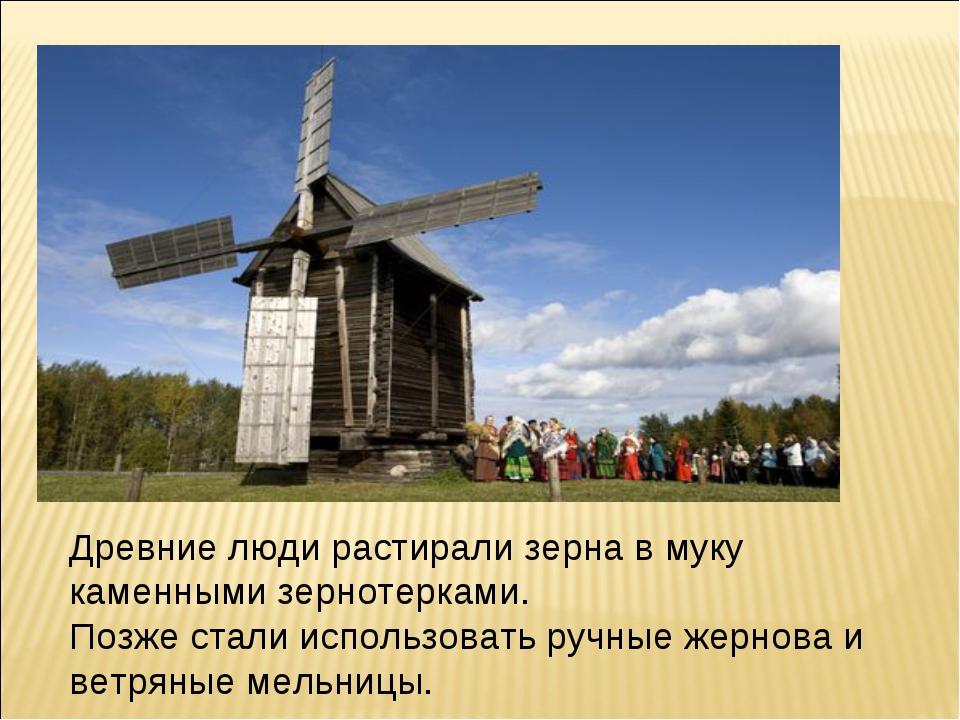 Древние люди растирали зерна в муку каменными зернотерками. Позже стали испол...