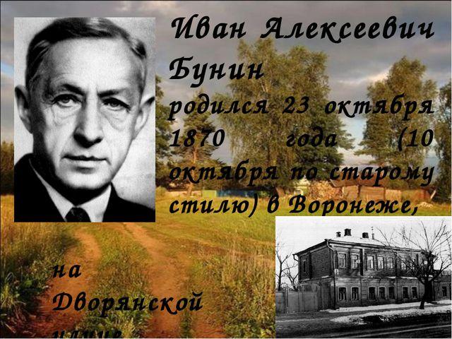 Иван Алексеевич Бунин pодился 23 октября 1870 года (10 октября по старому сти...