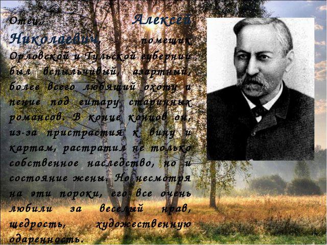 Отец, Алексей Николаевич, помещик Орловской и Тульской губернии был вспыльчи...