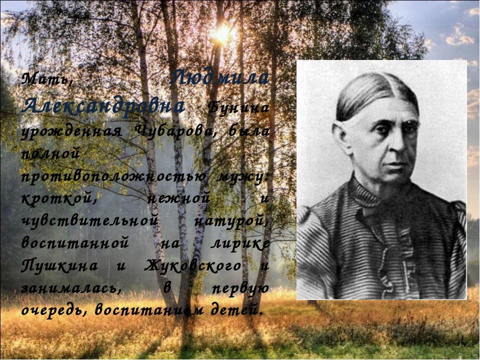 Мать, Людмила Александровна Бунина урожденная Чубарова, была полной противоп...