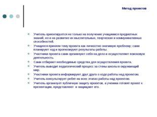 Метод проектов Учитель ориентируется не только на получение учащимися предмет