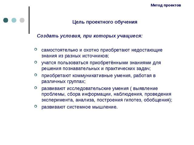 Метод проектов Цель проектного обучения Создать условия, при которых учащиеся...