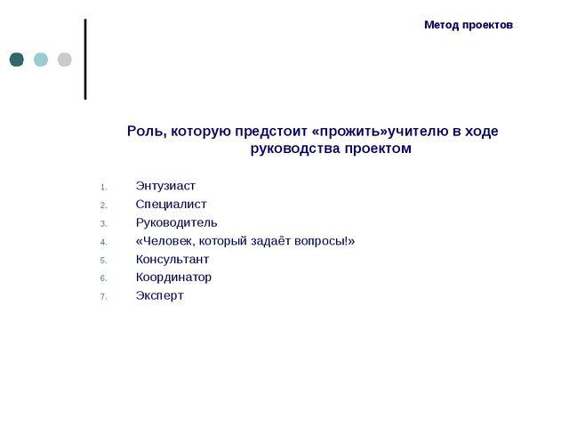Метод проектов Роль, которую предстоит «прожить»учителю в ходе руководства пр...