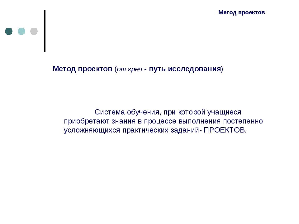 Метод проектов Метод проектов (от греч.- путь исследования) Система обучения,...