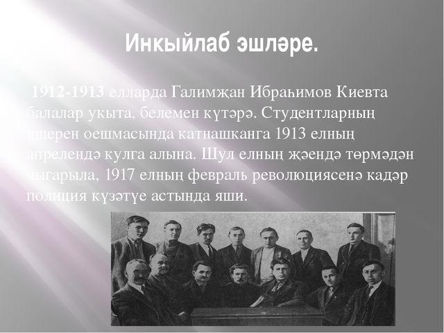 Инкыйлаб эшләре. 1912-1913 елларда Галимҗан Ибраһимов Киевта балалар укыта, б...