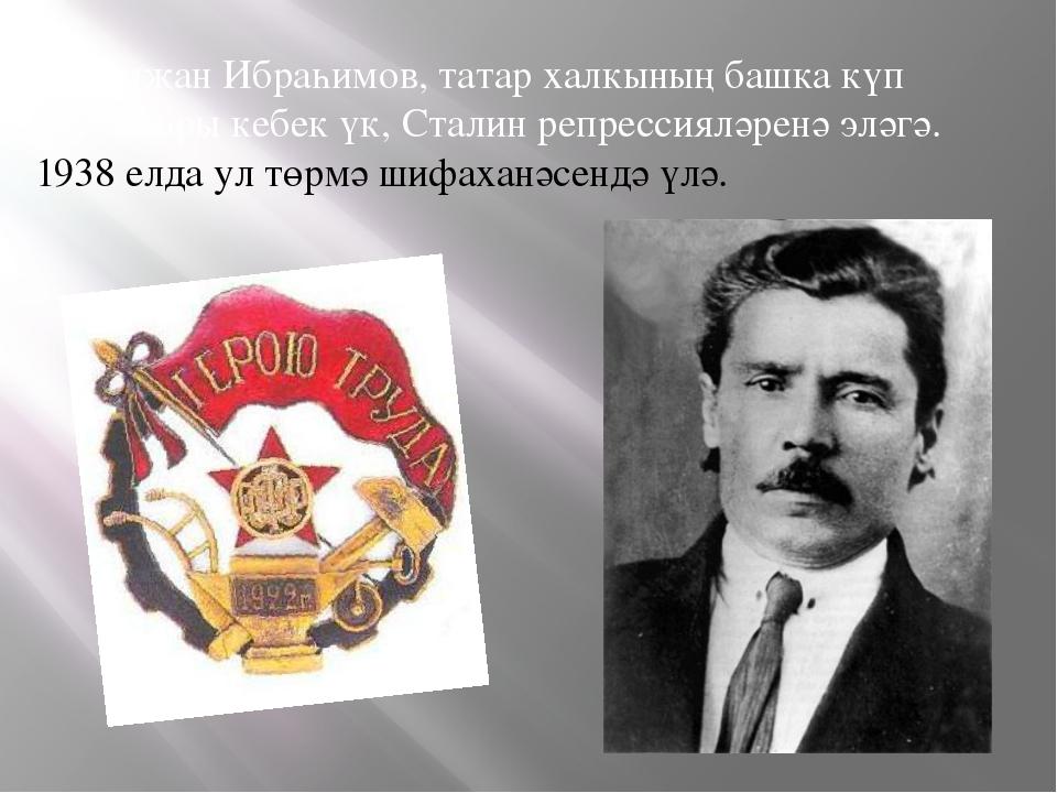 Галимҗан Ибраһимов, татар халкының башка күп язучылары кебек үк, Сталин репр...