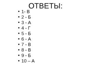 ОТВЕТЫ: 1- В 2 - Б 3 - А 4 - Г 5 - Б 6 - А 7 - В 8 - В 9 - Б 10 – А