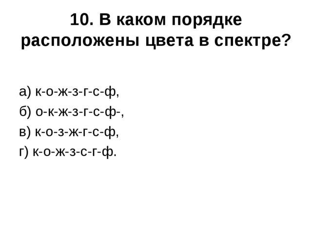 10. В каком порядке расположены цвета в спектре? а) к-о-ж-з-г-с-ф, б) о-к-ж-з...