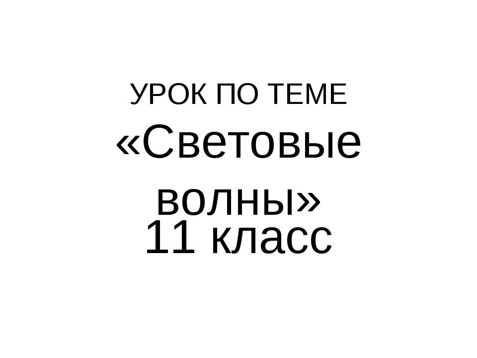 УРОК ПО ТЕМЕ «Световые волны» 11 класс