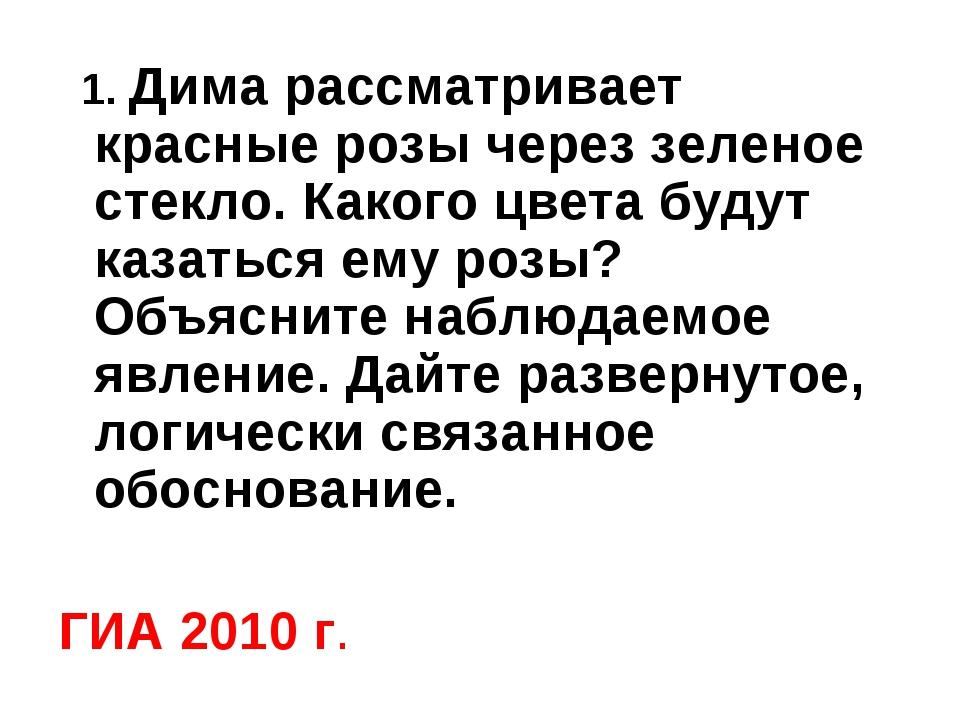 ГИА 2010 г. 1. Дима рассматривает красные розы через зеленое стекло. Какого ц...