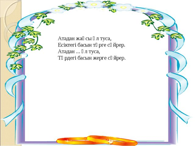 Атадан жақсы ұл туса, Есіктегі басын төрге сүйрер. Атадан ... ұл туса, Төрдег...