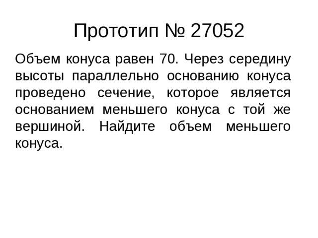 Прототип № 27052 Объем конуса равен 70. Через середину высоты параллельно ос...