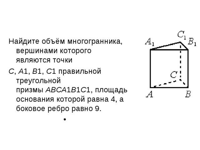 Найдите объём многогранника, вершинами которого являются точки C,A1,B1,C1...