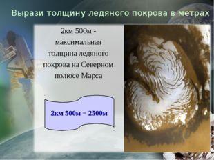 Вырази толщину ледяного покрова в метрах 2км 500м - максимальная толщина ледя