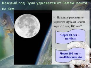 Каждый год Луна удаляется от Земли почти на 4см На какое расстояние удали