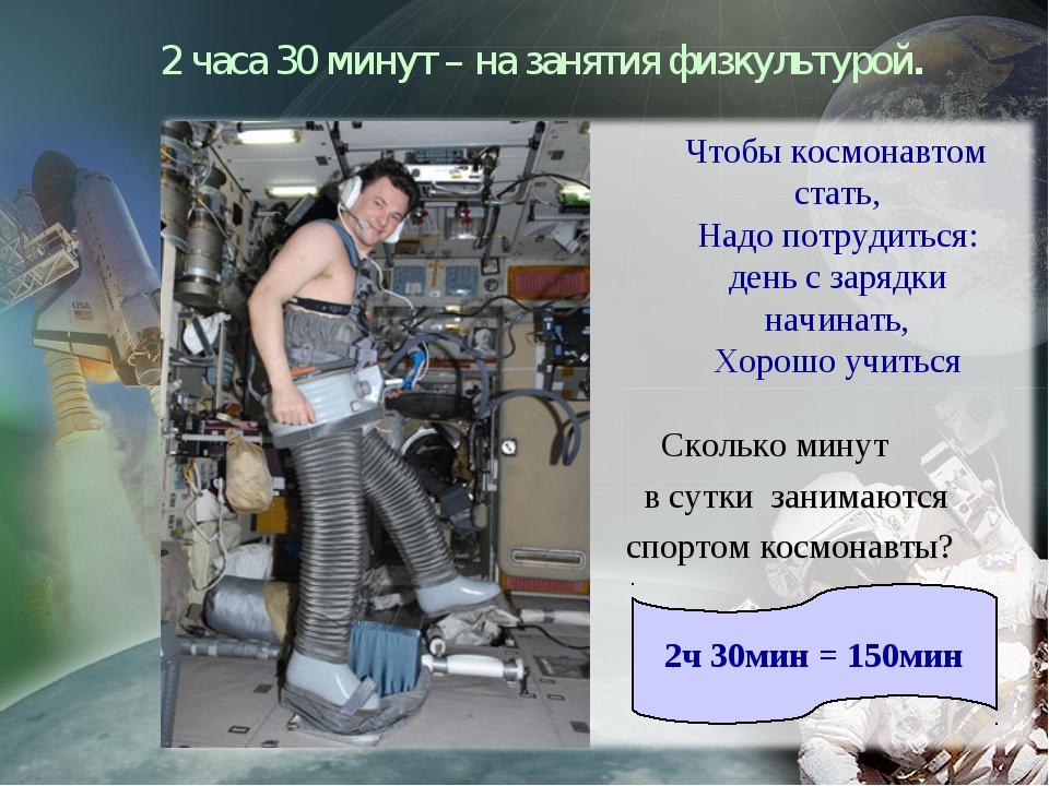 2 часа 30 минут – на занятия физкультурой. Чтобы космонавтом стать, Надо потр...