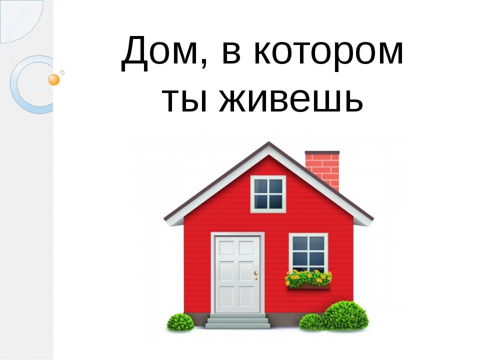 Дом, в котором ты живешь
