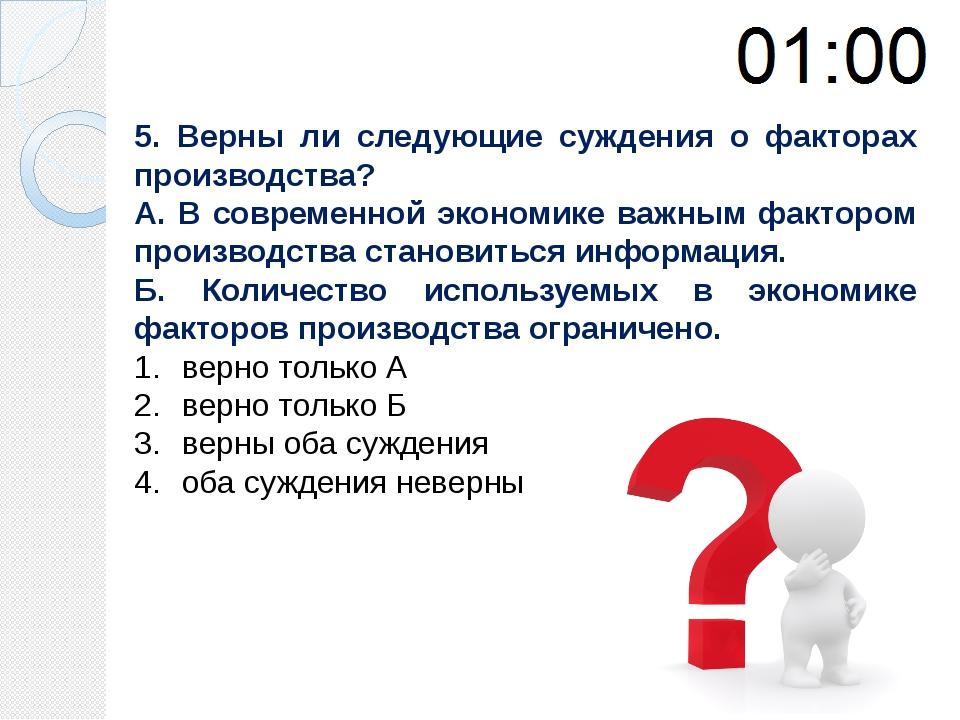 5. Верны ли следующие суждения о факторах производства? А. В современной экон...