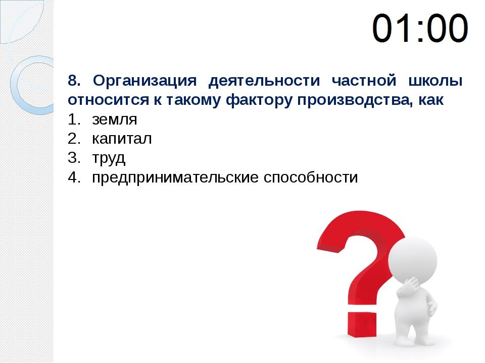 8. Организация деятельности частной школы относится к такому фактору производ...