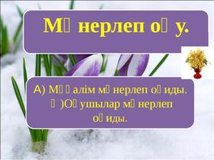 Мәнерлеп оқу. А) Мұғалім мәнерлеп оқиды. Ә)Оқушылар мәнерлеп оқиды.