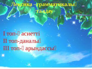 Лексика –грамматикалық талдау І топ-қасиетті ІІ топ-даналық ІІІ топ-қарындассың