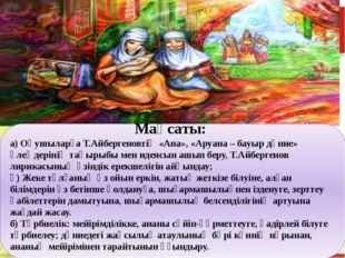 Мақсаты: а) Оқушыларға Т.Айбергеновтің «Ана», «Аруана – бауыр дүние» өлеңдер