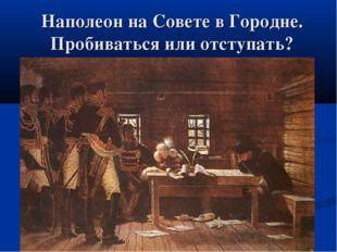 Наполеон на Совете в Городне. Пробиваться или отступать?