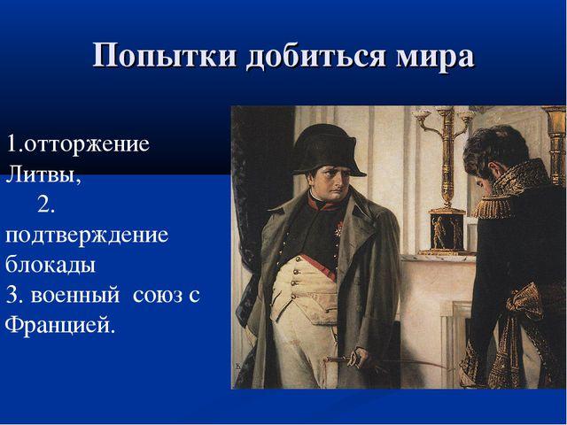 Попытки добиться мира 1.отторжение Литвы, 2. подтверждение блокады 3. военный...