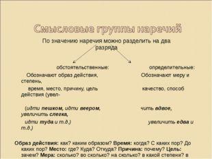 По значению наречия можно разделить на два разряда обстоятельственные: опреде